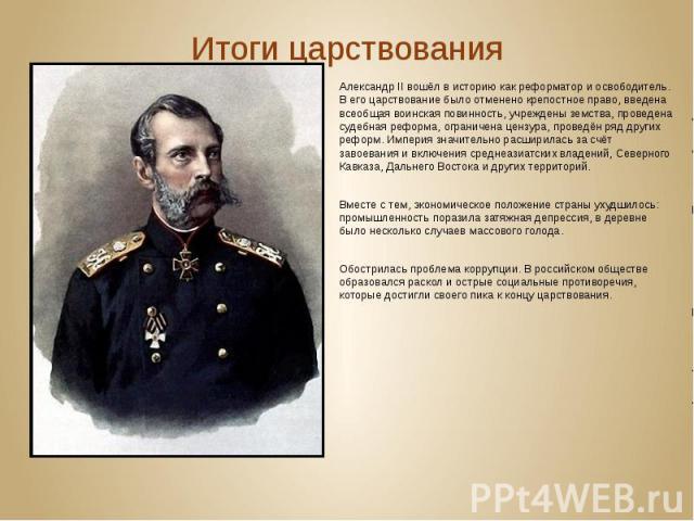 Итоги царствования Александр II вошёл в историю как реформатор и освободитель. В его царствование было отмененокрепостное право, введена всеобщаявоинская повинность, учреждены земства, проведена судебная реформа, ограничена цензура, пров…