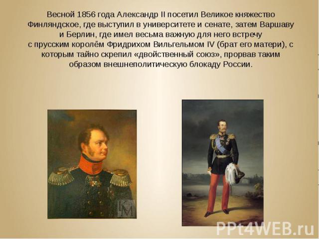 Весной 1856 года Александр II посетилВеликое княжество Финляндское, где выступил вуниверситетеи сенате, затемВаршаву иБерлин, где имел весьма важную для него встречу спрусскимкоролёмФридрихом Вильгельм…