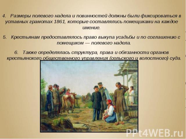4. Размеры полевого надела и повинностей должны были фиксироваться в уставных грамотах 1861, которые составлялись помещиками на каждое имение. 4. Размеры полевого надела и повинностей должны были фиксироваться в уставных грамотах 1861, которые соста…