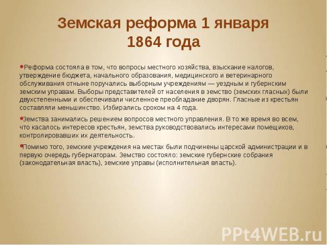 Земская реформа 1 января 1864года Реформа состояла в том, что вопросы местного хозяйства, взыскание налогов, утверждение бюджета, начального образования, медицинского и ветеринарного обслуживания отныне поручались выборным учреждениям&nb…
