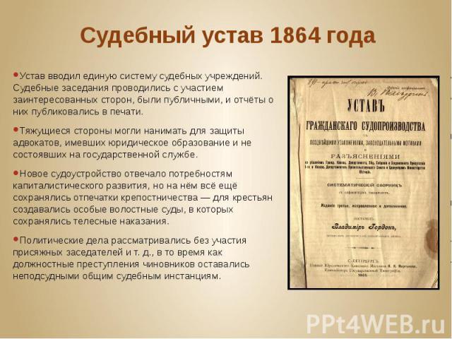 Судебный устав 1864года Устав вводил единую систему судебных учреждений. Судебные заседания проводились с участием заинтересованных сторон, были публичными, и отчёты о них публиковались в печати. Тяжущиеся стороны могли нанимать для защиты адв…