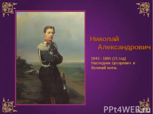 Николай Александрович 1843 - 1865 (21 год) Наследник Цесаревич и Великий князь