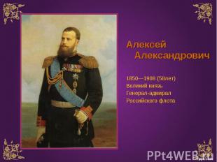Алексей Александрович Алексей Александрович 1850—1908 (58лет) Великий князь Гене