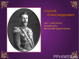Сергей Александрович Сергей Александрович 1857—1905 (47лет) Великий князь Москов