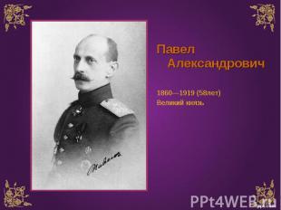 Павел Александрович 1860—1919 (58лет) Великий князь