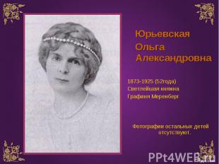 Юрьевская Юрьевская Ольга Александровна 1873-1925 (52года) Светлейшая княжна Гра