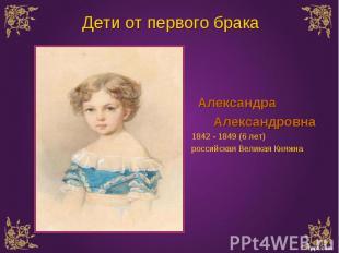 Александра Александра Александровна 1842 - 1849 (6 лет) российская Великая Княжн