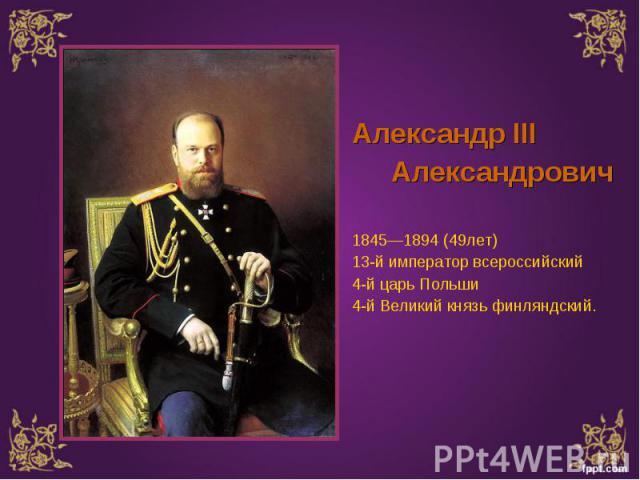 Александр III Александр III Александрович 1845—1894 (49лет) 13-й император всероссийский 4-й царь Польши 4-й Великий князь финляндский.