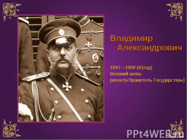 Владимир Александрович Владимир Александрович 1847—1909 (61год) Великий князь регент(«Правитель Государства»)