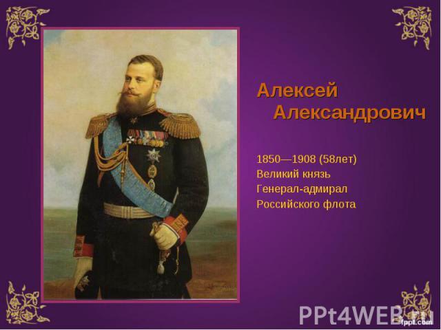 Алексей Александрович Алексей Александрович 1850—1908 (58лет) Великий князь Генерал-адмирал Российского флота