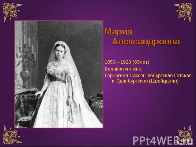 Мария Александровна Мария Александровна 1853—1920 (69лет) Великая княжна Герцогиня Саксен-Кобургская Готская и Эдинбургская (Швейцария)