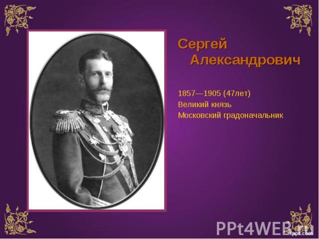 Сергей Александрович Сергей Александрович 1857—1905 (47лет) Великий князь Московский градоначальник