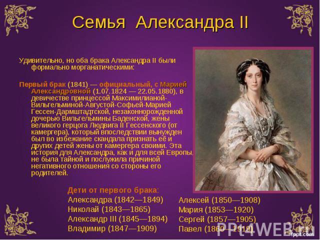 Удивительно, но оба брака Александра II были формально морганатическими: Удивительно, но оба брака Александра II были формально морганатическими: Первый брак (1841) — официальный, с Марией Александровной (1.07.1824 — 22.05.1880), в девичестве принце…