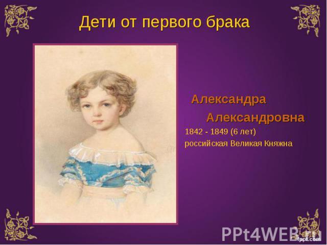 Александра Александра Александровна 1842 - 1849 (6 лет) российская Великая Княжна