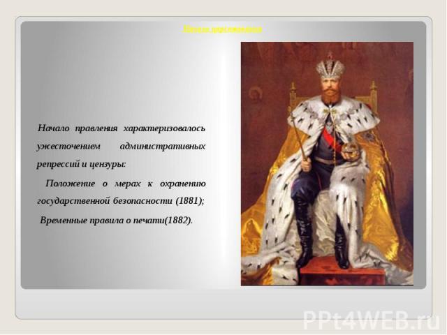 Начало царствования Начало правления характеризовалось ужесточением административных репрессий и цензуры: Положение о мерах к охранению государственной безопасности (1881); Временные правила о печати(1882).