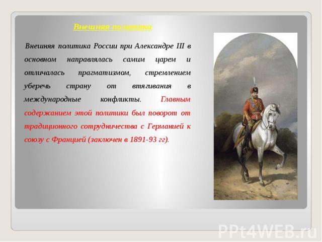 Внешняя политика Внешняя политика России при Александре III в основном направлялась самим царем и отличалась прагматизмом, стремлением уберечь страну от втягивания в международные конфликты. Главным содержанием этой политики был поворот от традицион…