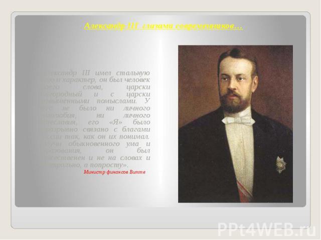 Александр III глазами современников… «Александр III имел стальную волю и характер, он был человек своего слова, царски благородный и с царски возвышенными помыслами. У него не было ни личного самолюбия, ни личного тщеславия, его «Я» было неразрывно …