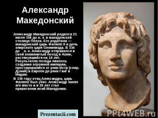 Александр Македонский родился 21 июля 356 до н. э. в македонской столице Пелла.