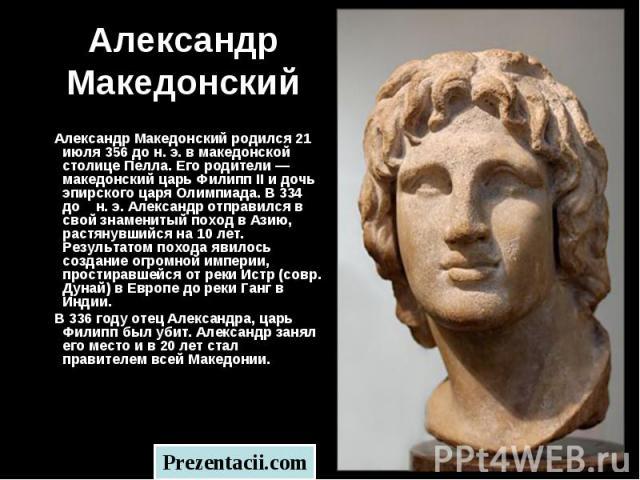Александр Македонский родился 21 июля 356 до н. э. в македонской столице Пелла. Его родители — македонский царь Филипп II и дочь эпирского царя Олимпиада. В 334 до н. э. Александр отправился в свой знаменитый поход в Азию, растянувшийся на 10 лет. Р…