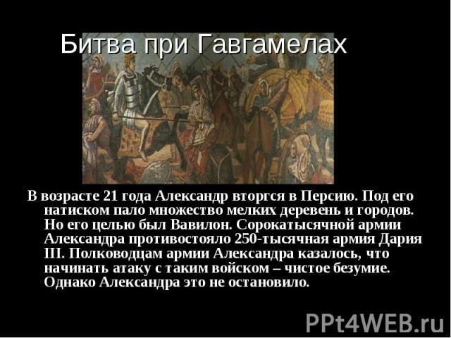 В возрасте 21 года Александр вторгся в Персию. Под его натиском пало множество мелких деревень и городов. Но его целью был Вавилон. Сорокатысячной армии Александра противостояло 250-тысячная армия Дария III. Полководцам армии Александра казалось, чт…