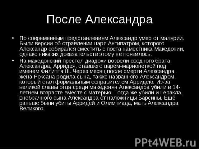 По современным представлениям Александр умер от малярии. Были версии об отравлении царя Антипатром, которого Александр собирался сместить с поста наместника Македонии, однако никаких доказательств этому не появилось. По современным представлениям Ал…