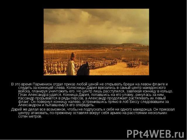 В это время Парменион отдал приказ любой ценой не открывать бреши на левом фланге и следить за конницей слева. Колесницы Дария врезались в самый центр македонского войска, планируя уничтожить его. Но центр лишь расступился, завлекая конницу в кольцо…