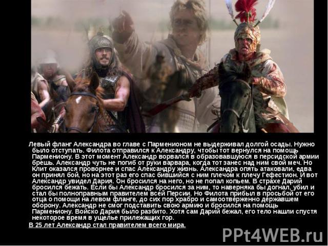 Левый фланг Александра во главе с Парменионом не выдерживал долгой осады. Нужно было отступать. Филота отправился к Александру, чтобы тот вернулся на помощь Пармениону. В этот момент Александр ворвался в образовавшуюся в персидской армии брешь. Алек…