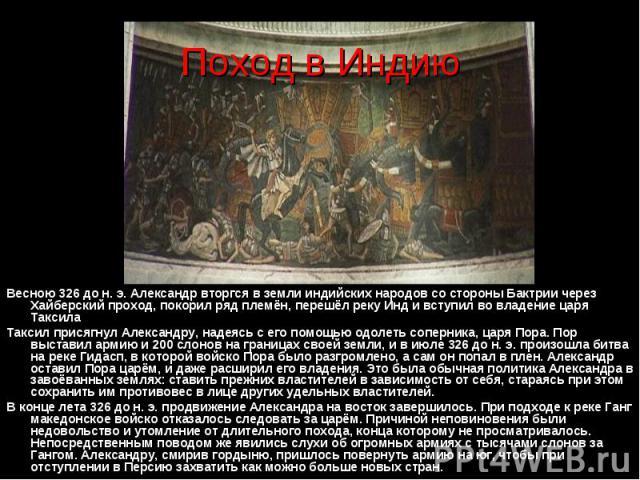 Весною 326 до н. э. Александр вторгся в земли индийских народов со стороны Бактрии через Хайберский проход, покорил ряд племён, перешёл реку Инд и вступил во владение царя Таксила Таксил присягнул Александру, надеясь с его помощью одолеть соперника,…