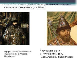 Алексей Михайлович (1645-1676), вступил на престол в том же возрасте, что и его