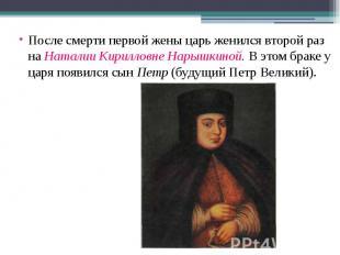После смерти первой жены царь женился второй раз на Наталии Кирилловне Нарышкино