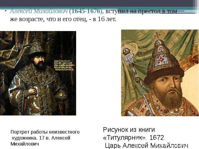 Алексей Михайлович (1645-1676), вступил на престол в том же возрасте, что и его отец, - в 16 лет. Алексей Михайлович (1645-1676), вступил на престол в том же возрасте, что и его отец, - в 16 лет.