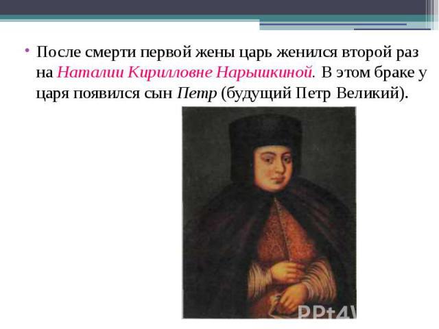 После смерти первой жены царь женился второй раз на Наталии Кирилловне Нарышкиной. В этом браке у царя появился сын Петр (будущий Петр Великий).