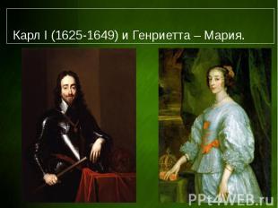 Карл I (1625-1649) и Генриетта – Мария.