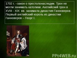 1702 г. –закон о престолонаследии. Трон не могли занимать католики. Английский т