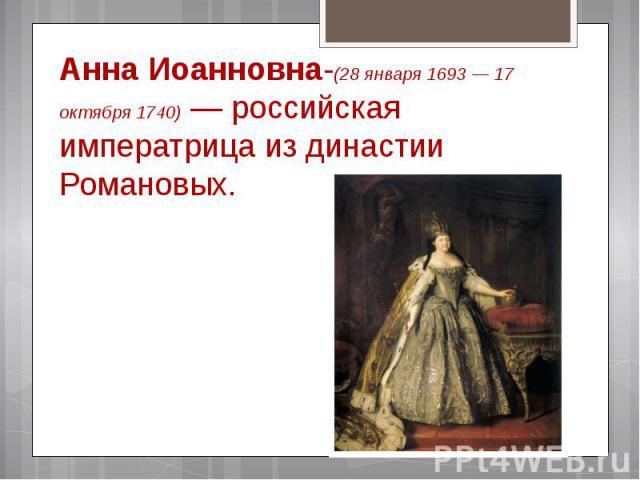 Анна Иоанновна-(28января 1693— 17 октября 1740)— российская императрица из династии Романовых.