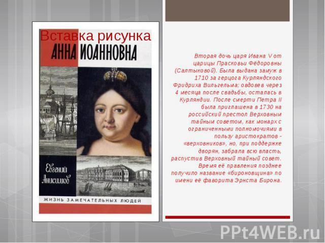 Вторая дочь царя Ивана V от царицы Прасковьи Фёдоровны (Салтыковой). Была выдана замуж в 1710 за герцога Курляндского Фридриха Вильгельма; овдовев через 4 месяца после свадьбы, осталась в Курляндии. После смерти Петра II была приглашена в 1730 на ро…