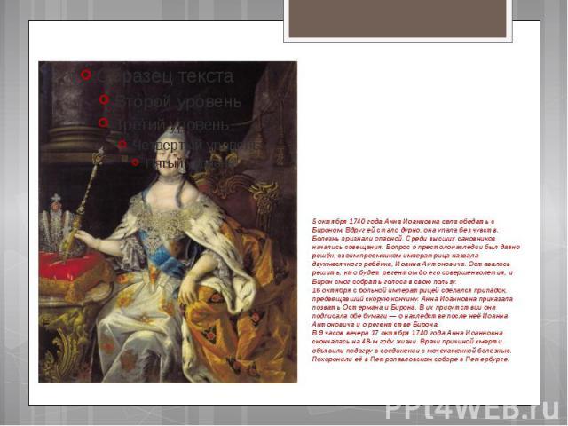 5 октября 1740 года Анна Иоанновна села обедать с Бироном. Вдруг ей стало дурно, она упала без чувств. Болезнь признали опасной. Среди высших сановников начались совещания. Вопрос о престолонаследии был давно решён, своим преемником императрица назв…