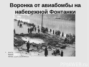 Воронка от авиабомбы на набережной Фонтанки Место съемки: Ленинград Время