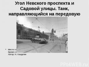 Угол Невского проспекта и Садовой улицы. Танк, направляющийся на передовую Место