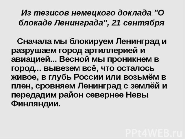 """Из тезисов немецкого доклада """"О блокаде Ленинграда"""", 21 сентября Сначала мы блокируем Ленинград и разрушаем город артиллерией и авиацией... Весной мы проникнем в город... вывезем всё, что осталось живое, в глубь России или возьмём в плен, …"""