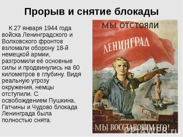 Прорыв и снятие блокады К 27 января 1944 года войска Ленинградского и Волховского фронтов взломали оборону 18-й немецкой армии, разгромили её основные силы и продвинулись на 60 километров в глубину. Видя реальную угрозу окружения, немцы отступили. С…