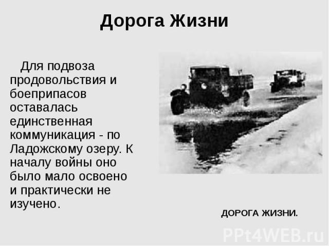 Дорога Жизни Для подвоза продовольствия и боеприпасов оставалась единственная коммуникация - по Ладожскому озеру. К началу войны оно было мало освоено и практически не изучено.