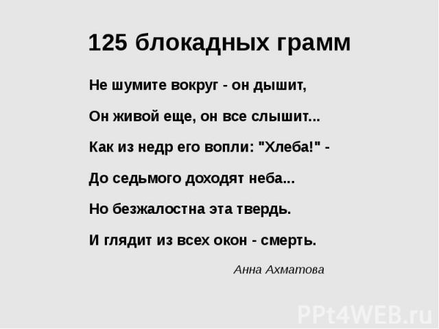 """125 блокадных грамм Не шумите вокруг - он дышит, Он живой еще, он все слышит... Как из недр его вопли: """"Хлеба!"""" - До седьмого доходят неба... Но безжалостна эта твердь. И глядит из всех окон - смерть. Анна Ахматова"""