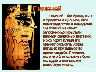 Гименей – бог брака, сын Афродиты и Диониса, бога виноградарства и виноделия. Он
