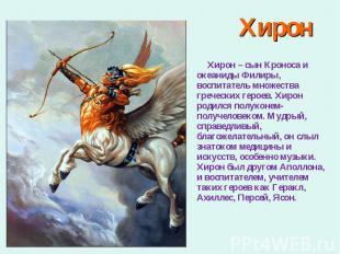 Хирон – сын Кроноса и океаниды Филиры, воспитатель множества греческих героев. Х