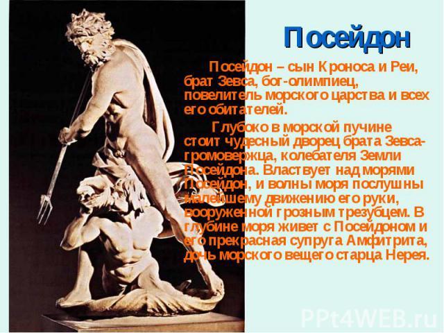 Посейдон – сын Кроноса и Реи, брат Зевса, бог-олимпиец, повелитель морского царства и всех его обитателей. Посейдон – сын Кроноса и Реи, брат Зевса, бог-олимпиец, повелитель морского царства и всех его обитателей. Глубоко в морской пучине стоит чуде…