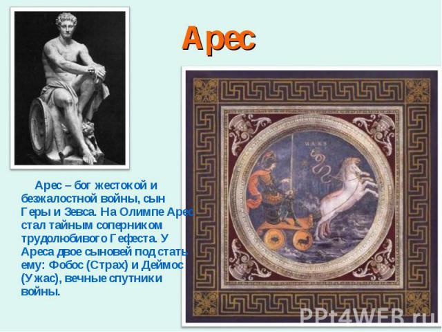 Арес – бог жестокой и безжалостной войны, сын Геры и Зевса. На Олимпе Арес стал тайным соперником трудолюбивого Гефеста. У Ареса двое сыновей под стать ему: Фобос (Страх) и Деймос (Ужас), вечные спутники войны. Арес – бог жестокой и безжалостной вой…
