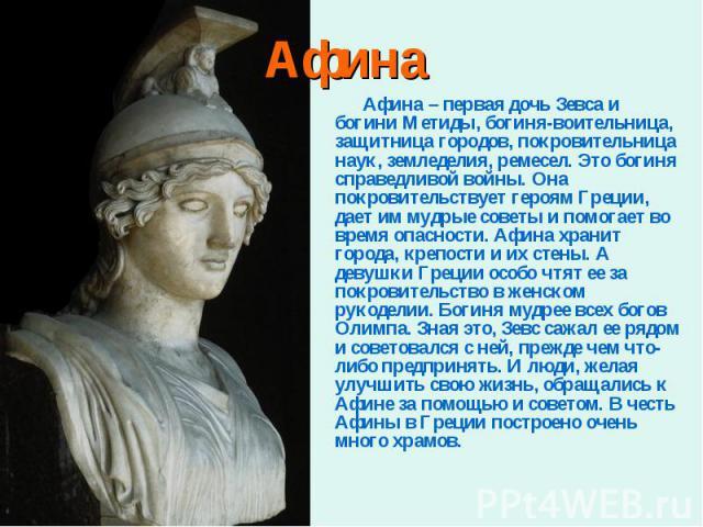 Афина – первая дочь Зевса и богини Метиды, богиня-воительница, защитница городов, покровительница наук, земледелия, ремесел. Это богиня справедливой войны. Она покровительствует героям Греции, дает им мудрые советы и помогает во время опасности. Афи…