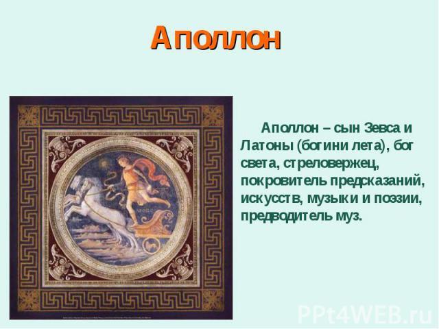Аполлон – сын Зевса и Латоны (богини лета), бог света, стреловержец, покровитель предсказаний, искусств, музыки и поэзии, предводитель муз. Аполлон – сын Зевса и Латоны (богини лета), бог света, стреловержец, покровитель предсказаний, искусств, музы…