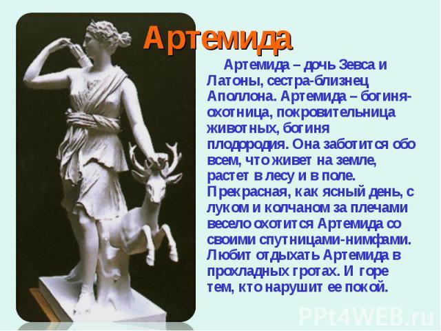 Артемида – дочь Зевса и Латоны, сестра-близнец Аполлона. Артемида – богиня-охотница, покровительница животных, богиня плодородия. Она заботится обо всем, что живет на земле, растет в лесу и в поле. Прекрасная, как ясный день, с луком и колчаном за п…